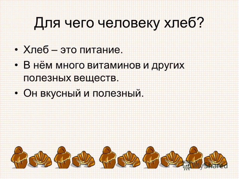 Для чего человеку хлеб? Хлеб – это питание. В нём много витаминов и других полезных веществ. Он вкусный и полезный.