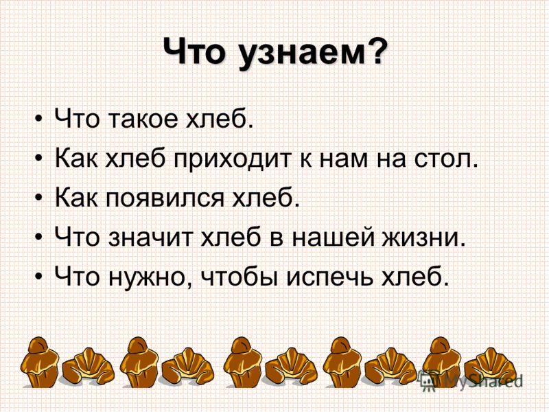 Что узнаем? Что такое хлеб. Как хлеб приходит к нам на стол. Как появился хлеб. Что значит хлеб в нашей жизни. Что нужно, чтобы испечь хлеб.