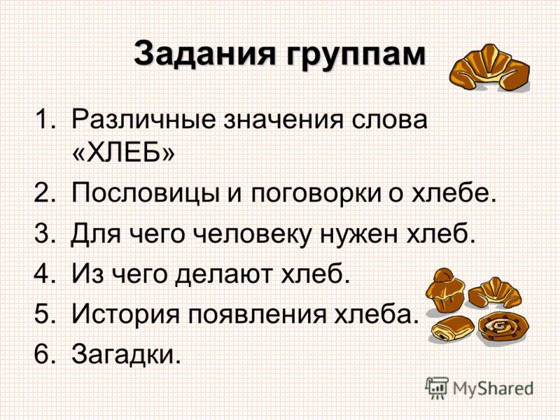 Задания группам 1.Различные значения слова «ХЛЕБ» 2.Пословицы и поговорки о хлебе. 3.Для чего человеку нужен хлеб. 4.Из чего делают хлеб. 5.История появления хлеба. 6.Загадки.