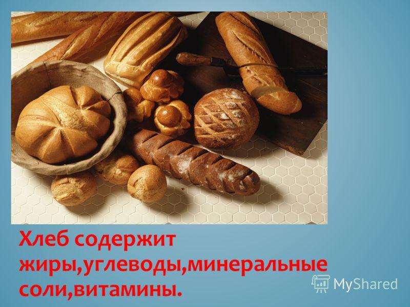 Хлеб содержит жиры,углеводы,минеральные соли,витамины.