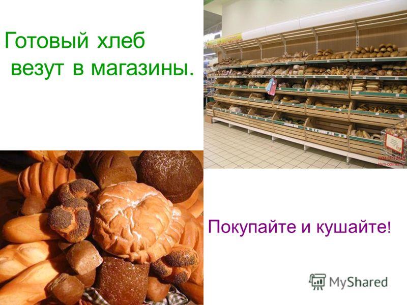 Готовый хлеб везут в магазины. Покупайте и кушайте !