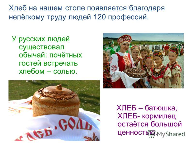 Хлеб на нашем столе появляется благодаря нелёгкому труду людей 120 профессий. У русских людей существовал обычай: почётных гостей встречать хлебом – солью. ХЛЕБ – батюшка, ХЛЕБ- кормилец остаётся большой ценностью.