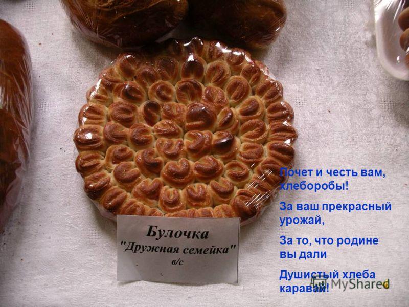 Почет и честь вам, хлеборобы! За ваш прекрасный урожай, За то, что родине вы дали Душистый хлеба каравай!