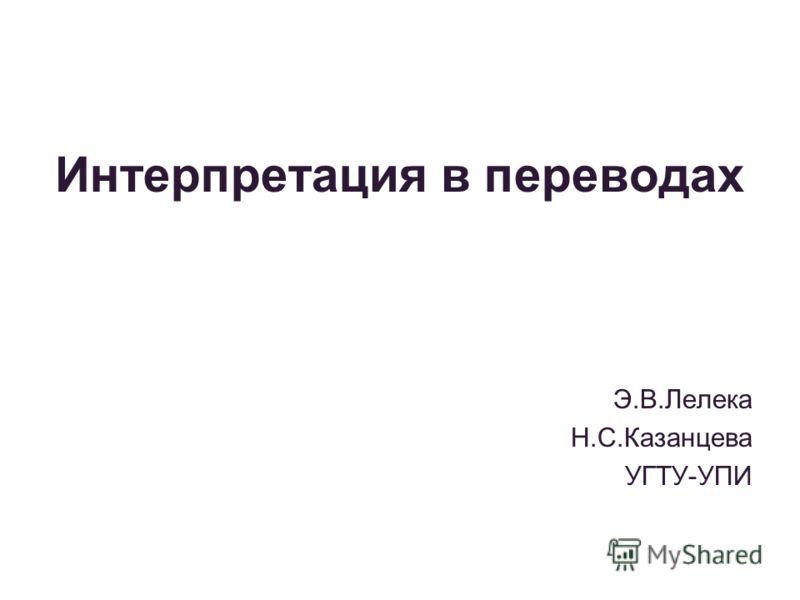 Интерпретация в переводах Э.В.Лелека Н.С.Казанцева УГТУ-УПИ