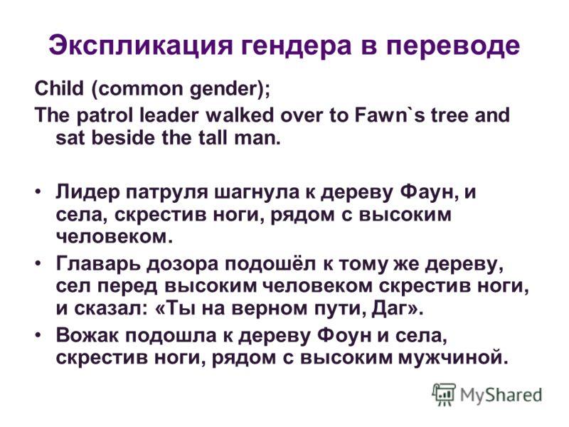 Экспликация гендера в переводе Child (common gender); The patrol leader walked over to Fawn`s tree and sat beside the tall man. Лидер патруля шагнула к дереву Фаун, и села, скрестив ноги, рядом с высоким человеком. Главарь дозора подошёл к тому же де