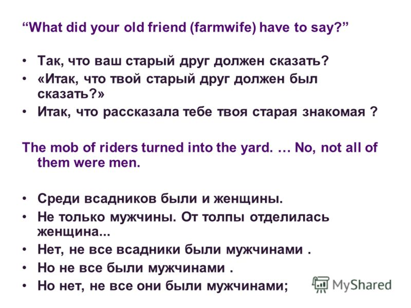 What did your old friend (farmwife) have to say? Так, что ваш старый друг должен сказать? «Итак, что твой старый друг должен был сказать?» Итак, что рассказала тебе твоя старая знакомая ? The mob of riders turned into the yard. … No, not all of them