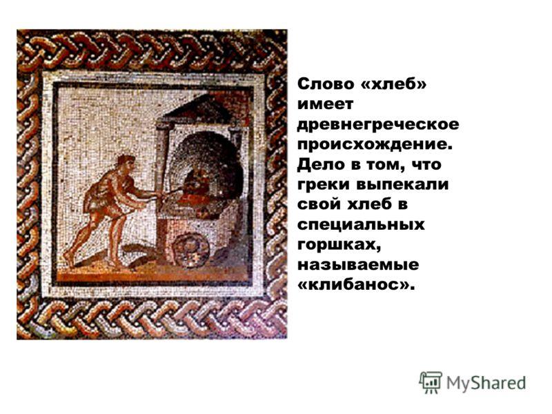 Слово «хлеб» имеет древнегреческое происхождение. Дело в том, что греки выпекали свой хлеб в специальных горшках, называемые «клибанос».