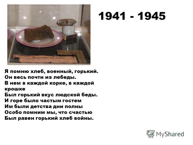 Я помню хлеб, военный, горький. Он весь почти из лебеды. В нем в каждой корке, в каждой крошке Был горький вкус людской беды. И горе было частым гостем Им были детства дни полны Особо помним мы, что счастью Был равен горький хлеб войны. 1941 - 1945