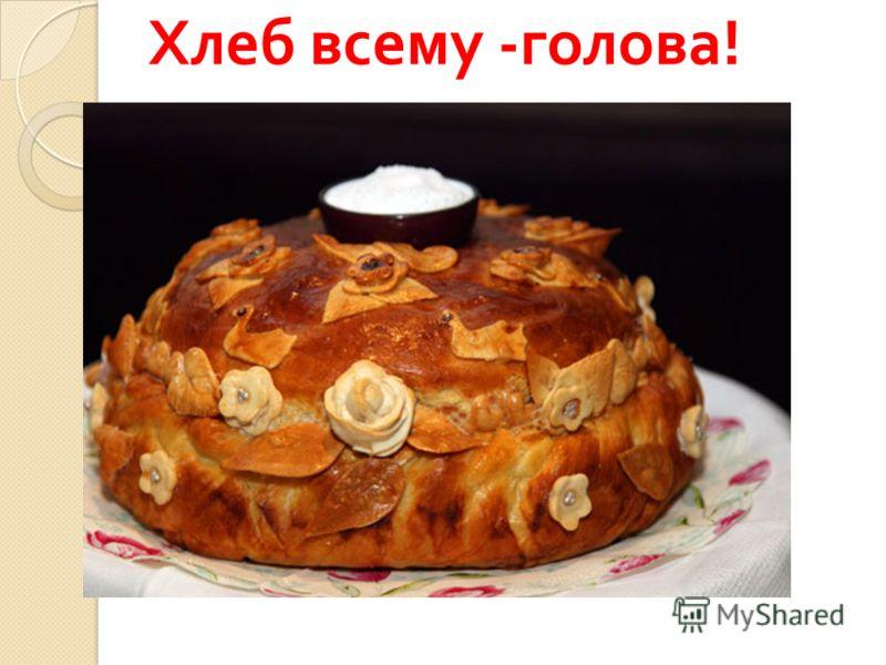 Хлеб всему - голова !