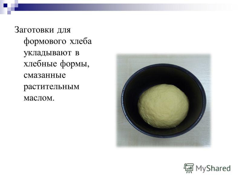 Заготовки для формового хлеба укладывают в хлебные формы, смазанные растительным маслом.