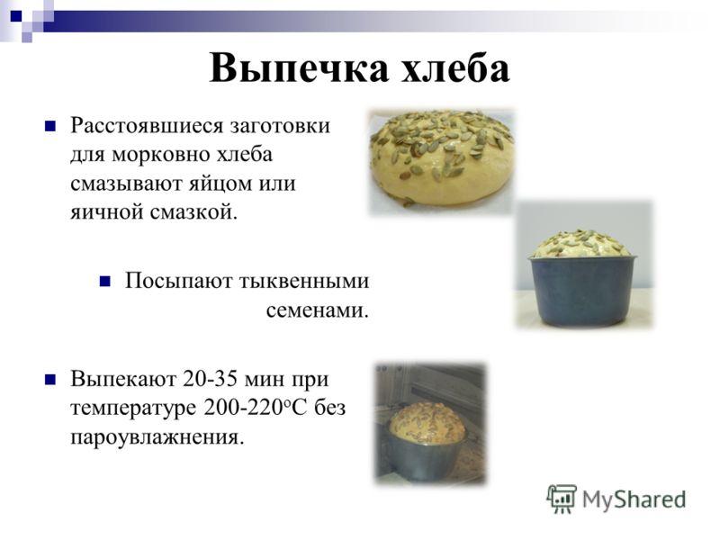 Выпечка хлеба Расстоявшиеся заготовки для морковно хлеба смазывают яйцом или яичной смазкой. Посыпают тыквенными семенами. Выпекают 20-35 мин при температуре 200-220 о С без пароувлажнения.
