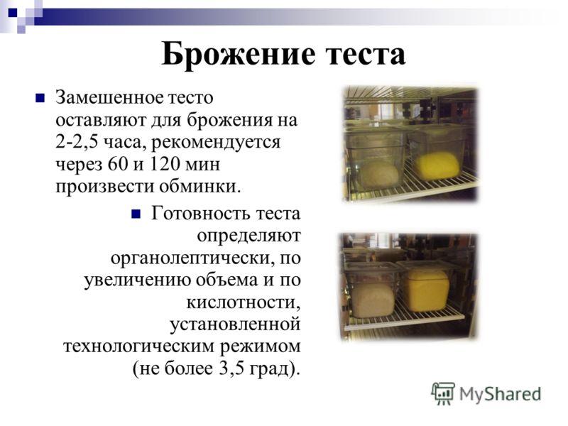 Брожение теста Замешенное тесто оставляют для брожения на 2-2,5 часа, рекомендуется через 60 и 120 мин произвести обминки. Готовность теста определяют органолептически, по увеличению объема и по кислотности, установленной технологическим режимом (не