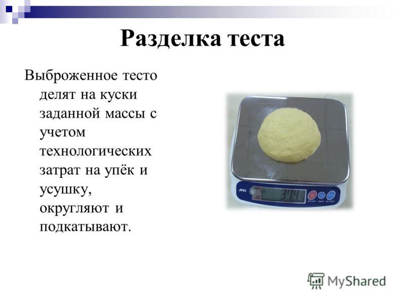 Разделка теста Выброженное тесто делят на куски заданной массы с учетом технологических затрат на упёк и усушку, округляют и подкатывают.