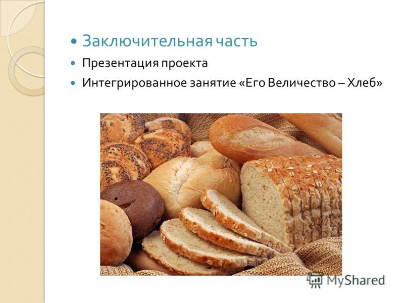 Заключительная часть Презентация проекта Интегрированное занятие « Его Величество – Хлеб »