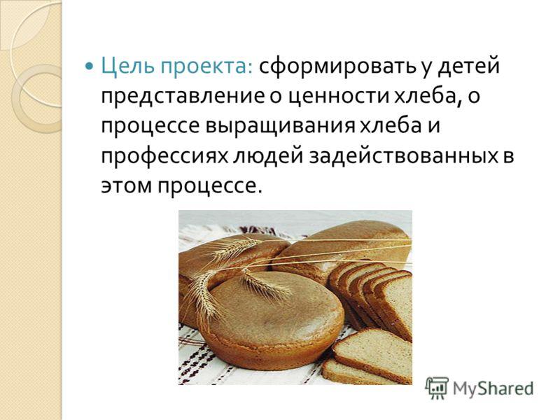 Цель проекта : сформировать у детей представление о ценности хлеба, о процессе выращивания хлеба и профессиях людей задействованных в этом процессе.