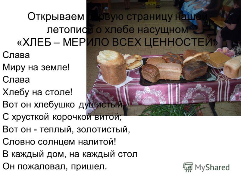 Открываем первую страницу нашей летописи о хлебе насущном «ХЛЕБ – МЕРИЛО ВСЕХ ЦЕННОСТЕЙ» Слава Миру на земле! Слава Хлебу на столе! Вот он хлебушко душистый, С хрусткой корочкой витой; Вот он - теплый, золотистый, Словно солнцем налитой! В каждый дом