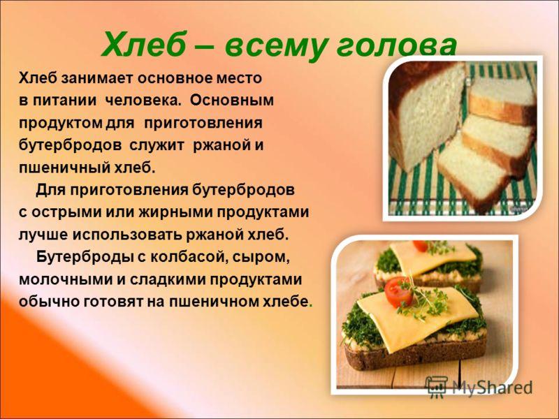 Хлеб – всему голова Хлеб занимает основное место в питании человека. Основным продуктом для приготовления бутербродов служит ржаной и пшеничный хлеб. Для приготовления бутербродов с острыми или жирными продуктами лучше использовать ржаной хлеб. Бутер