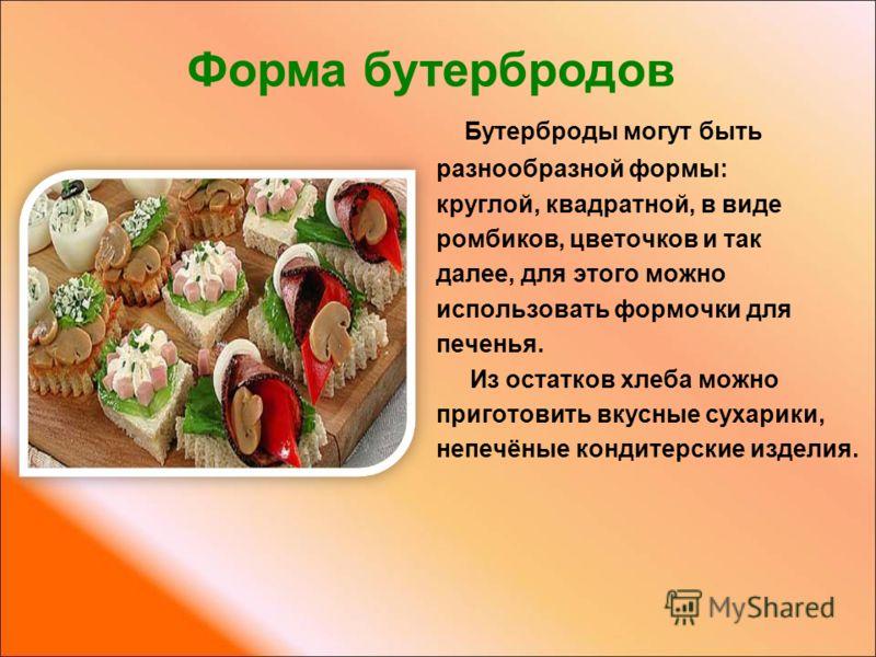 Бутерброды могут быть разнообразной формы: круглой, квадратной, в виде ромбиков, цветочков и так далее, для этого можно использовать формочки для печенья. Из остатков хлеба можно приготовить вкусные сухарики, непечёные кондитерские изделия. Форма бут