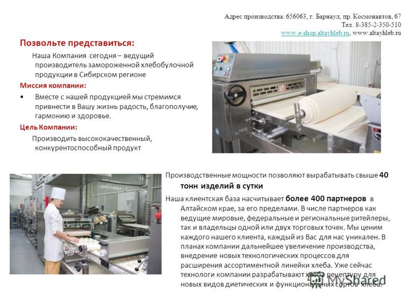 Адрес производства: 656063, г. Барнаул, пр. Космонавтов, 67 Тел. 8-385-2-350-510 www.e-shop.altayhleb.ru, www.altayhleb.ru www.e-shop.altayhleb.ru Производственные мощности позволяют вырабатывать свыше 40 тонн изделий в сутки Наша клиентская база нас