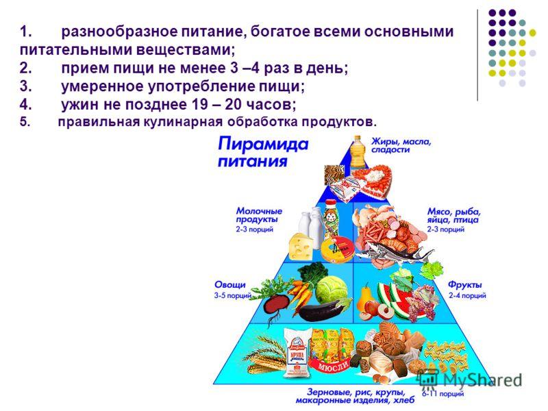 1. разнообразное питание, богатое всеми основными питательными веществами; 2. прием пищи не менее 3 –4 раз в день; 3. умеренное употребление пищи; 4. ужин не позднее 19 – 20 часов; 5. правильная кулинарная обработка продуктов.