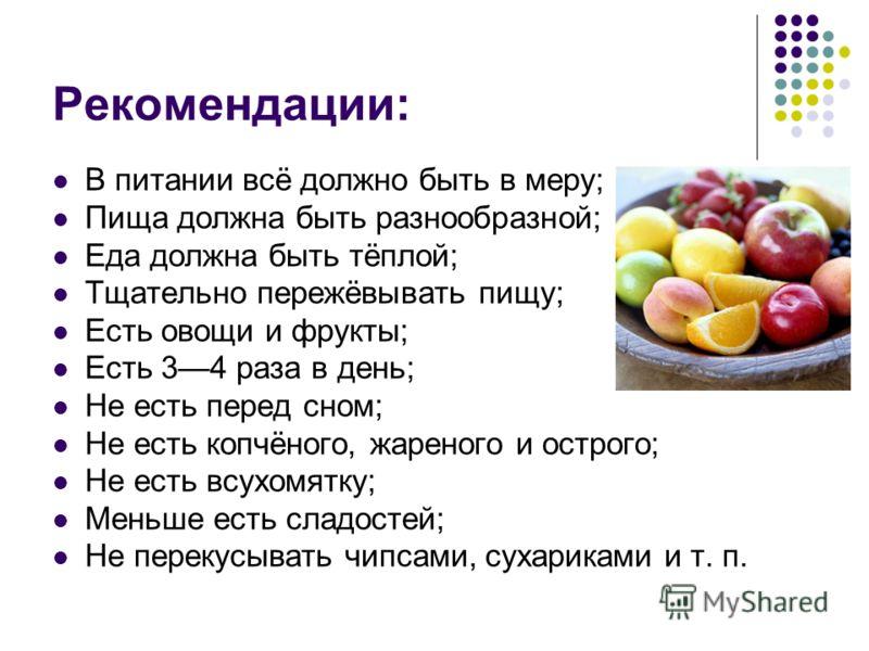 Рекомендации: В питании всё должно быть в меру; Пища должна быть разнообразной; Еда должна быть тёплой; Тщательно пережёвывать пищу; Есть овощи и фрукты; Есть 34 раза в день; Не есть перед сном; Не есть копчёного, жареного и острого; Не есть всухомят