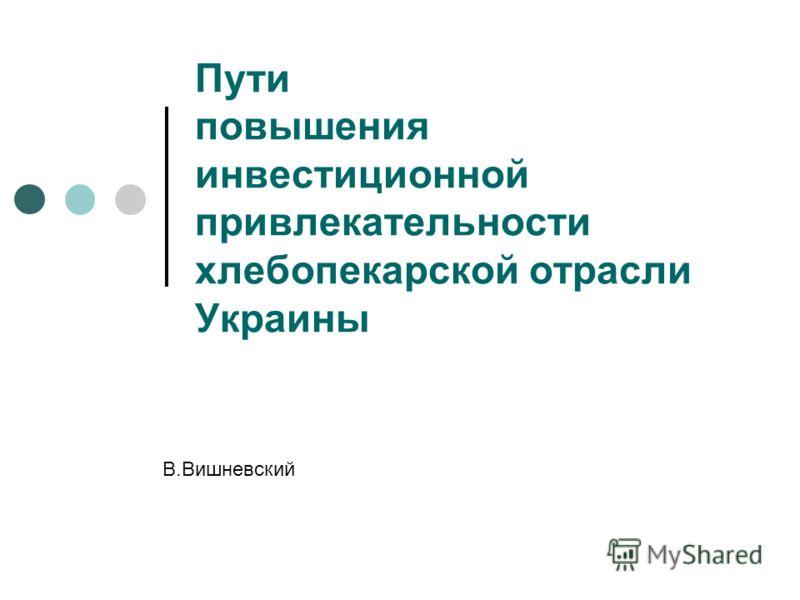 Пути повышения инвестиционной привлекательности хлебопекарской отрасли Украины В.Вишневский