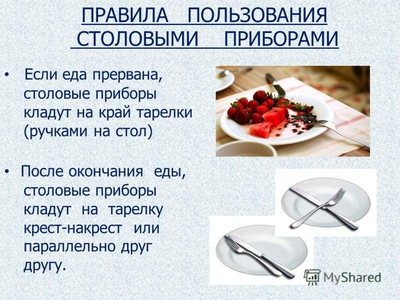 Если еда прервана, столовые приборы кладут на край тарелки (ручками на стол) После окончания еды, столовые приборы кладут на тарелку крест-накрест или параллельно друг другу. ПРАВИЛА ПОЛЬЗОВАНИЯ СТОЛОВЫМИ ПРИБОРАМИ