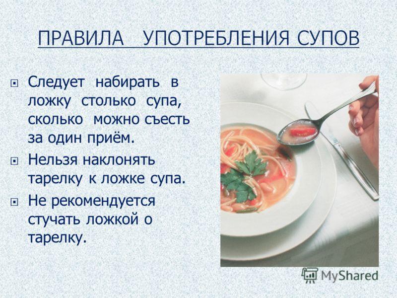 Следует набирать в ложку столько супа, сколько можно съесть за один приём. Нельзя наклонять тарелку к ложке супа. Не рекомендуется стучать ложкой о тарелку.