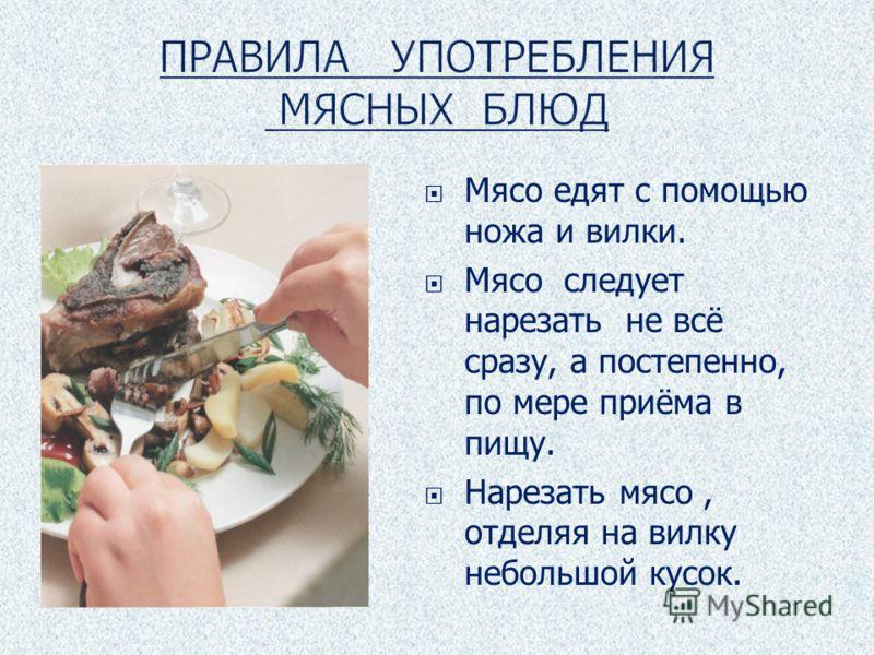 Мясо едят с помощью ножа и вилки. Мясо следует нарезать не всё сразу, а постепенно, по мере приёма в пищу. Нарезать мясо, отделяя на вилку небольшой кусок.