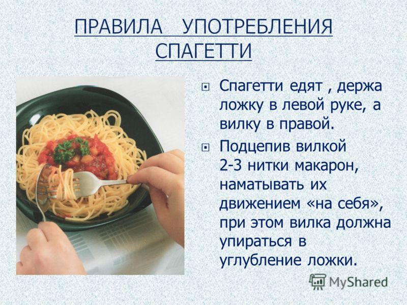 Спагетти едят, держа ложку в левой руке, а вилку в правой. Подцепив вилкой 2-3 нитки макарон, наматывать их движением «на себя», при этом вилка должна упираться в углубление ложки.