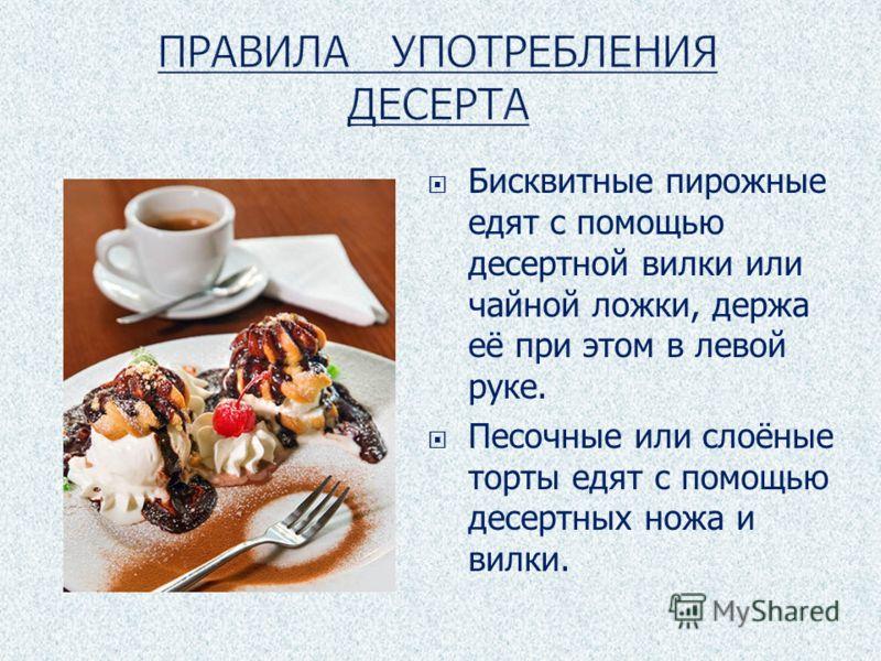 Бисквитные пирожные едят с помощью десертной вилки или чайной ложки, держа её при этом в левой руке. Песочные или слоёные торты едят с помощью десертных ножа и вилки.