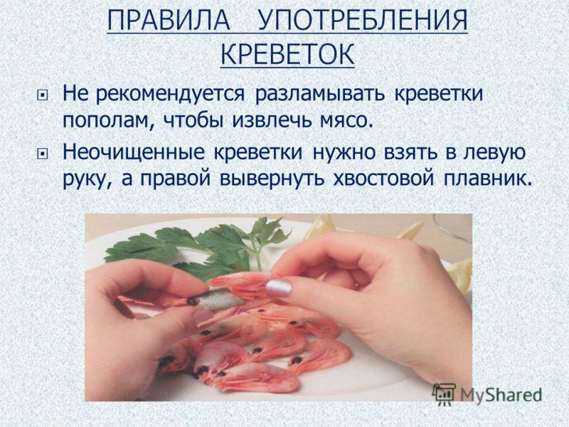 Не рекомендуется разламывать креветки пополам, чтобы извлечь мясо. Неочищенные креветки нужно взять в левую руку, а правой вывернуть хвостовой плавник.