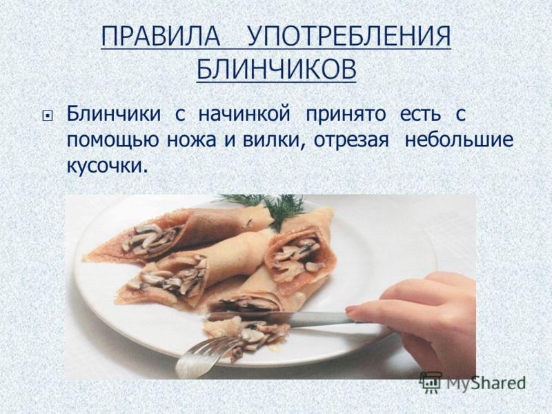 Блинчики с начинкой принято есть с помощью ножа и вилки, отрезая небольшие кусочки.