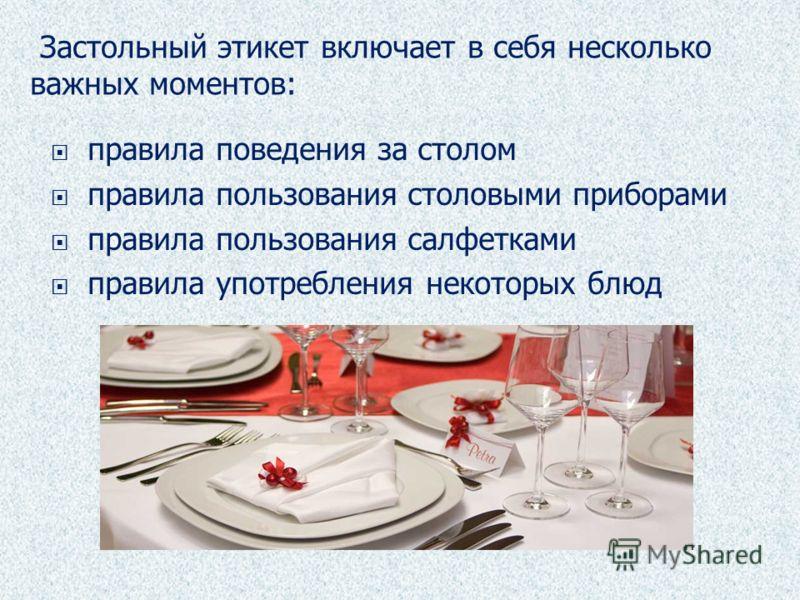 правила поведения за столом правила пользования столовыми приборами правила пользования салфетками правила употребления некоторых блюд Застольный этикет включает в себя несколько важных моментов: