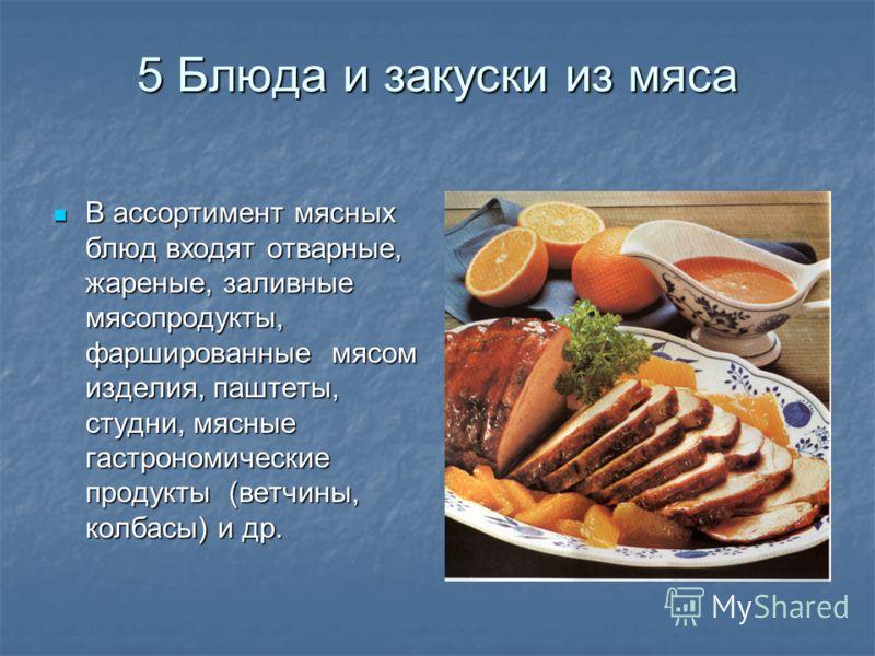 5 Блюда и закуски из мяса В ассортимент мясных блюд входят отварные, жареные, заливные мясопродукты, фаршированные мясом изделия, паштеты, студни, мясные гастрономические продукты (ветчины, колбасы) и др. В ассортимент мясных блюд входят отварные, жа