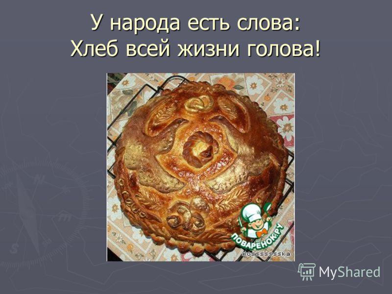У народа есть слова: Хлеб всей жизни голова!