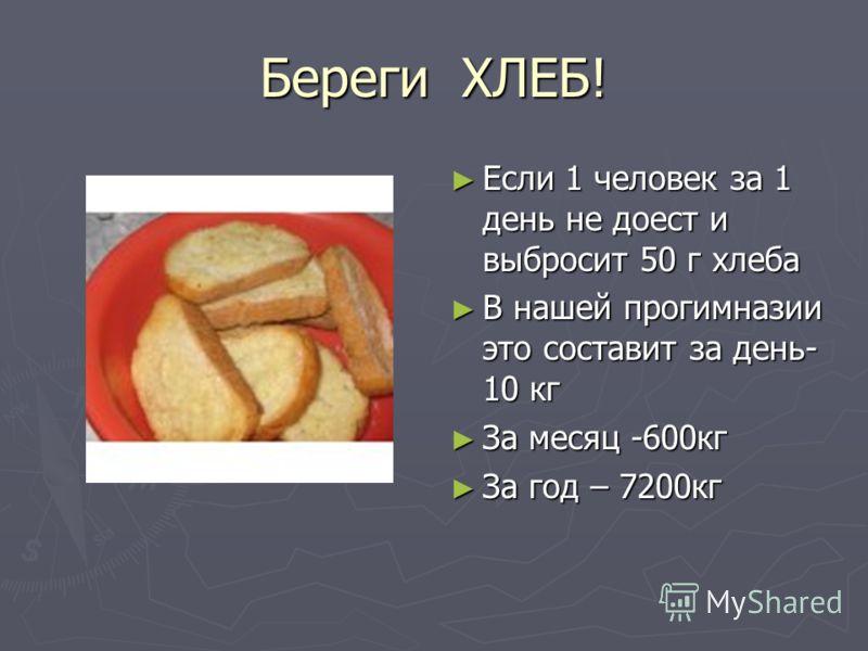 Береги ХЛЕБ! Если 1 человек за 1 день не доест и выбросит 50 г хлеба В нашей прогимназии это составит за день- 10 кг За месяц -600кг За год – 7200кг