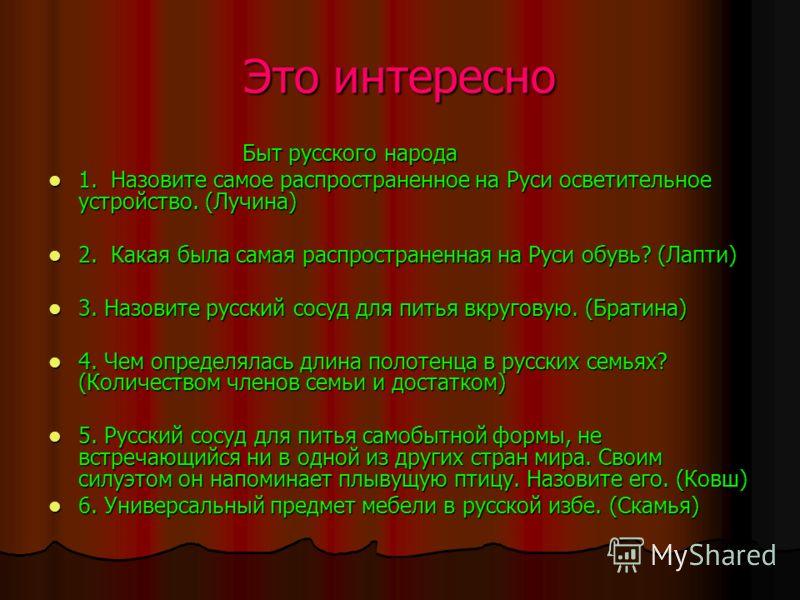Это интересно Быт русского народа Быт русского народа 1. Назовите самое распространенное на Руси осветительное устройство. (Лучина) 1. Назовите самое распространенное на Руси осветительное устройство. (Лучина) 2. Какая была самая распространенная на