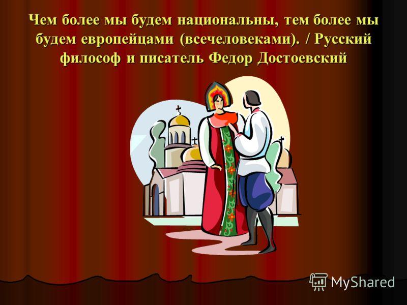 Чем более мы будем национальны, тем более мы будем европейцами (всечеловеками). / Русский философ и писатель Федор Достоевский