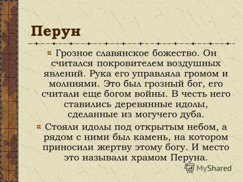 Перун Грозное славянское божество. Он считался покровителем воздушных явлений. Рука его управляла громом и молниями. Это был грозный бог, его считали еще богом войны. В честь него ставились деревянные идолы, сделанные из могучего дуба. Стояли идолы п
