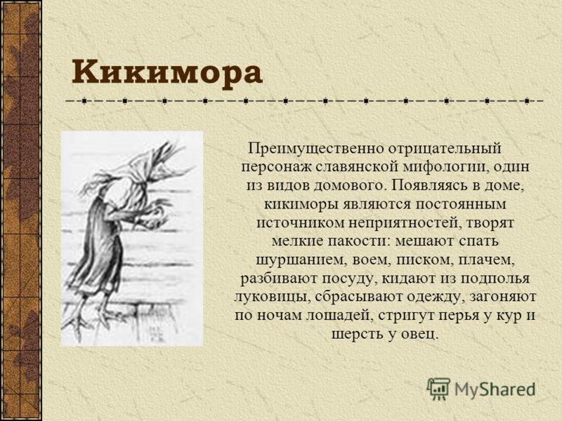 Кикимора Преимущественно отрицательный персонаж славянской мифологии, один из видов домового. Появляясь в доме, кикиморы являются постоянным источником неприятностей, творят мелкие пакости: мешают спать шуршанием, воем, писком, плачем, разбивают посу