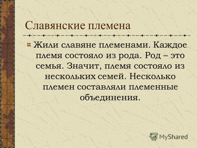 Славянские племена Жили славяне племенами. Каждое племя состояло из рода. Род – это семья. Значит, племя состояло из нескольких семей. Несколько племен составляли племенные объединения.