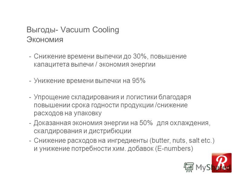 Выгоды- Vacuum Cooling Экономия -Снижение времени выпечки до 30%, повышение капацитета выпечи / экономия энергии -Унижение времени выпечки на 95% -Упрощение складирования и логистики благодаря повышении срока годности продукции /снижение расходов на