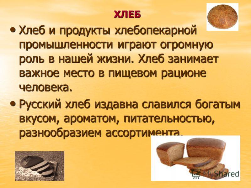 ХЛЕБ Хлеб и продукты хлебопекарной промышленности играют огромную роль в нашей жизни. Хлеб занимает важное место в пищевом рационе человека. Хлеб и продукты хлебопекарной промышленности играют огромную роль в нашей жизни. Хлеб занимает важное место в