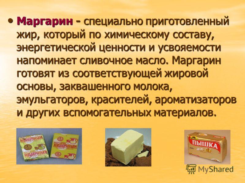 Маргарин - специально приготовленный жир, который по химическому составу, энергетической ценности и усвояемости напоминает сливочное масло. Маргарин готовят из соответствующей жировой основы, заквашенного молока, эмульгаторов, красителей, ароматизато