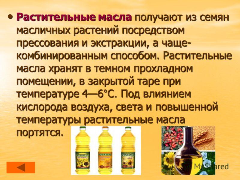 Растительные масла получают из семян масличных растений посредством прессования и экстракции, а чаще- комбинированным способом. Растительные масла хранят в темном прохладном помещении, в закрытой таре при температуре 46°С. Под влиянием кислорода возд
