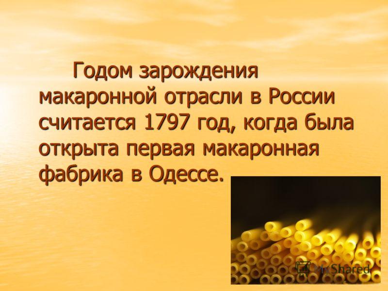 Годом зарождения макаронной отрасли в России считается 1797 год, когда была открыта первая макаронная фабрика в Одессе. Годом зарождения макаронной отрасли в России считается 1797 год, когда была открыта первая макаронная фабрика в Одессе.