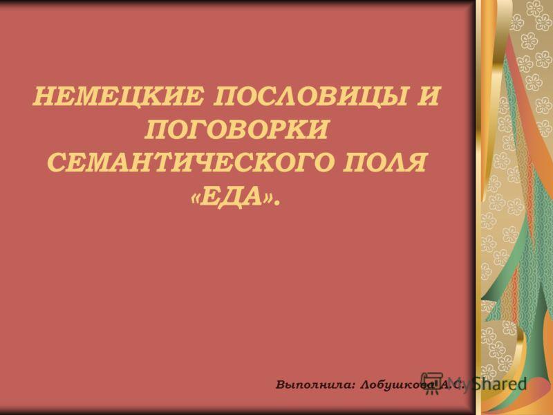 НЕМЕЦКИЕ ПОСЛОВИЦЫ И ПОГОВОРКИ СЕМАНТИЧЕСКОГО ПОЛЯ «ЕДА». Выполнила: Лобушкова А.С.