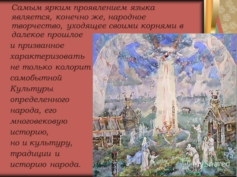 Самым ярким проявлением языка является, конечно же, народное творчество, уходящее своими корнями в далекое прошлое и призванное характеризовать не только колорит самобытной Культуры определенного народа, его многовековую историю, но и культуру, тради