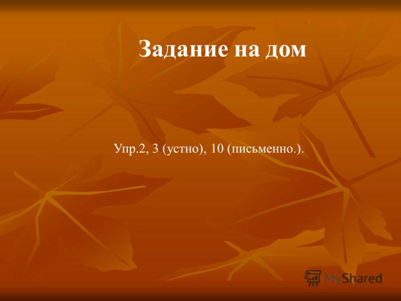 Задание на дом Упр.2, 3 (устно), 10 (письменно.).